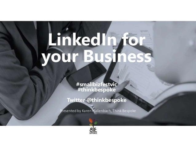 Presented by Karen Hollenbach, Think Bespoke LinkedIn for your Business #smallbizfestvic #thinkbespoke Twitter @thinkbespo...