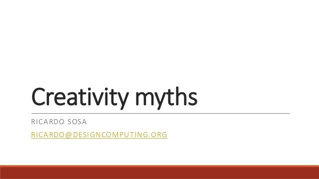 Creativity myths RICARDO SOSA RICARDO@DESIGNCOMPUTING.ORG