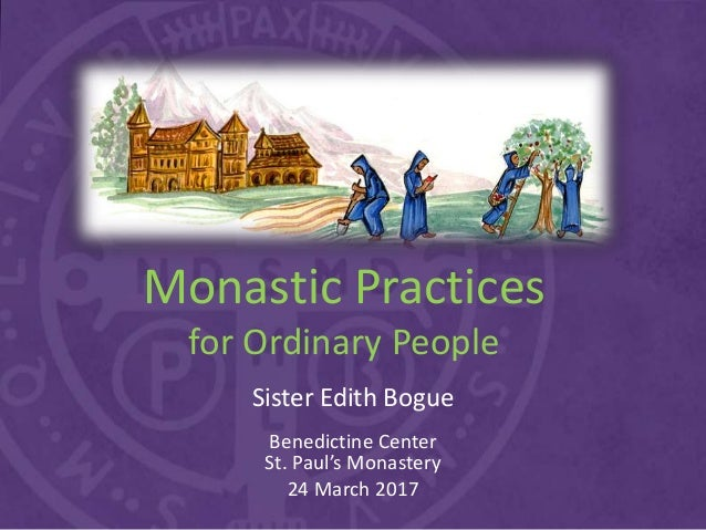 Monastic Practices for Ordinary People Sister Edith Bogue Benedictine Center St. Paul's Monastery 24 March 2017