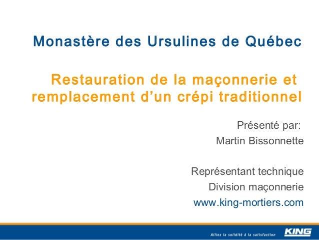 Monastère des Ursulines de Québec Restauration de la maçonnerie et remplacement d'un crépi traditionnel Présenté par: Mart...