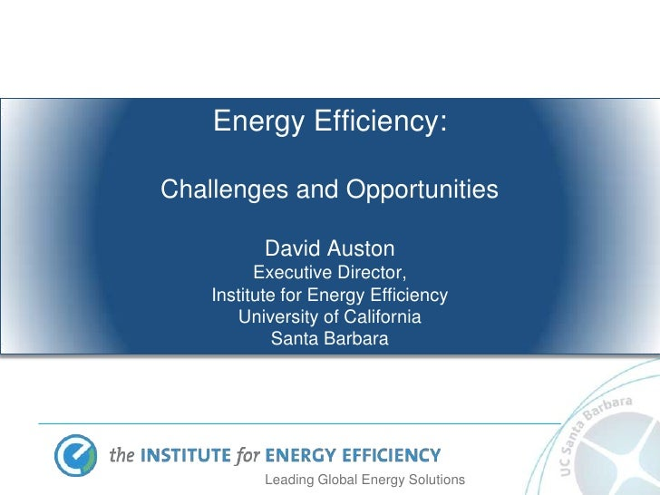 Energy Efficiency:Challenges and Opportunities          David Auston          Executive Director,    Institute for Energy ...