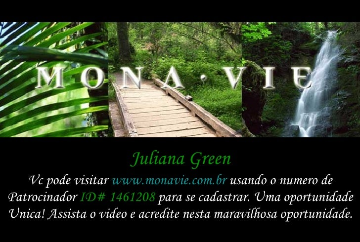 Juliana Green Vc pode visitar  www.monavie.com.br  usando o numero de Patrocinador  ID# 1461208  para se cadastrar. Uma op...