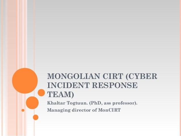 MONGOLIAN CIRT (CYBER INCIDENT RESPONSE TEAM) Khaltar Togtuun. (PhD, ass professor). Managing director of MonCIRT