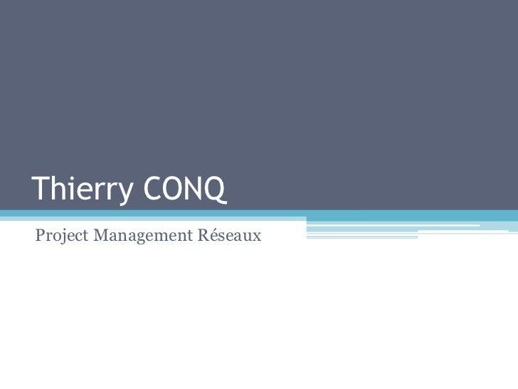 Thierry CONQ<br />Project Management Réseaux<br />