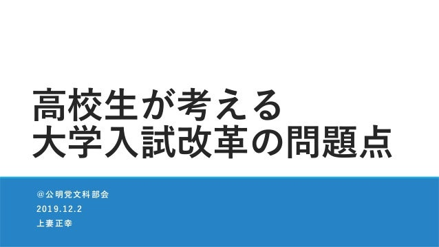 ⾼校⽣が考える ⼤学⼊試改⾰の問題点 @公明党⽂科部会 2019.12.2 上妻正幸