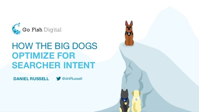 HOW THE BIG DOGS OPTIMIZE FOR SEARCHER INTENT DANIEL RUSSELL @dnlRussell