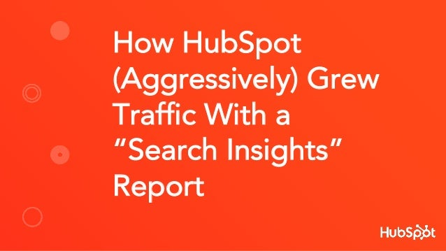 "How HubSpot (Aggressively) Grew Traffic With a ""Search Insights"" Report"
