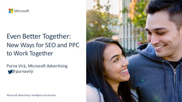 Even Better Together: New Ways for SEO and PPC to Work Together Purna Virji, Microsoft Advertising @purnavirji Microsoft A...