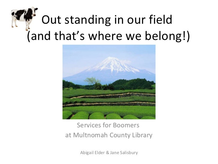 Out standing in our field  (and that's where we belong!) Services for Boomers  at Multnomah County Library Abigail Elder &...