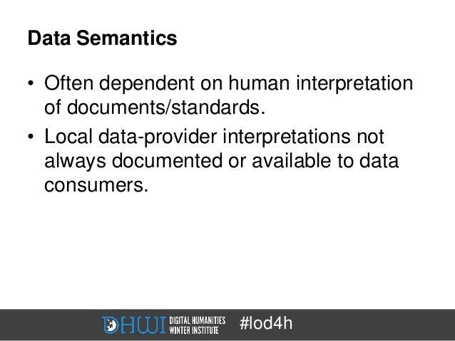 Data Semantics• Often dependent on human interpretation  of documents/standards.• Local data-provider interpretations not ...