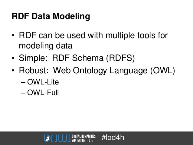 RDF Data Modeling• RDF can be used with multiple tools for  modeling data• Simple: RDF Schema (RDFS)• Robust: Web Ontology...