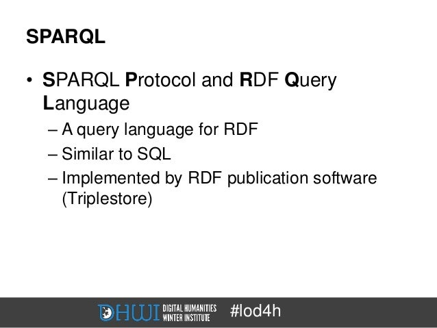 SPARQL• SPARQL Protocol and RDF Query  Language  – A query language for RDF  – Similar to SQL  – Implemented by RDF public...