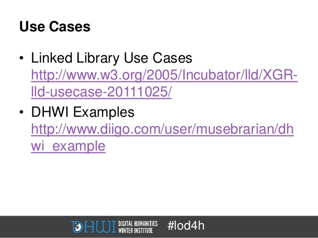Use Cases• Linked Library Use Cases  http://www.w3.org/2005/Incubator/lld/XGR-  lld-usecase-20111025/• DHWI Examples  http...