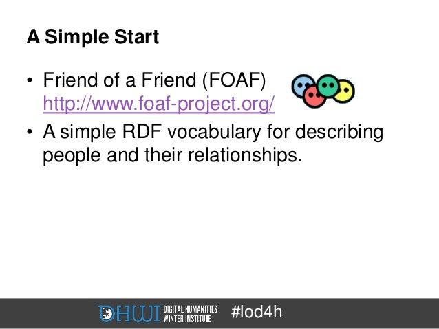 A Simple Start• Friend of a Friend (FOAF)  http://www.foaf-project.org/• A simple RDF vocabulary for describing  people an...