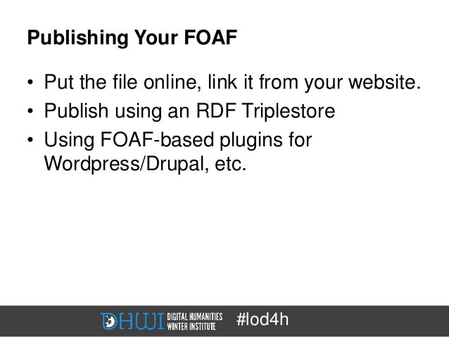 Publishing Your FOAF• Put the file online, link it from your website.• Publish using an RDF Triplestore• Using FOAF-based ...