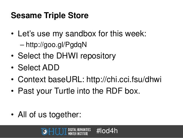 Sesame Triple Store• Let's use my sandbox for this week:    – http://goo.gl/PgdqN•   Select the DHWI repository•   Select ...
