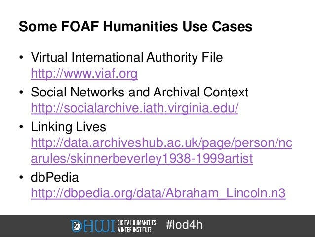 Some FOAF Humanities Use Cases• Virtual International Authority File  http://www.viaf.org• Social Networks and Archival Co...