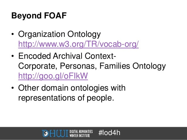 Beyond FOAF• Organization Ontology  http://www.w3.org/TR/vocab-org/• Encoded Archival Context-  Corporate, Personas, Famil...