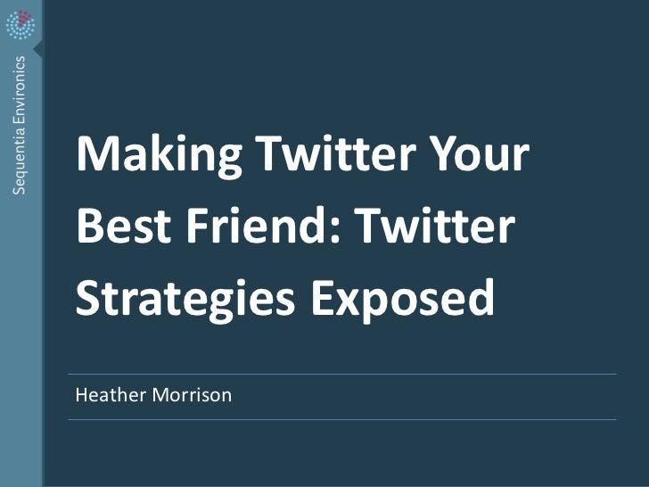 Making Twitter Your    Best Friend: Twitter    Strategies Exposed    Heather Morrison1   | Twitter Strategies – Canada Helps