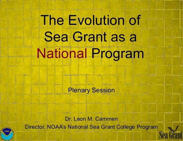The Evolution of Sea Grant as a National Program Plenary Session Dr. Leon M. Cammen Director, NOAA's National Sea Grant Co...