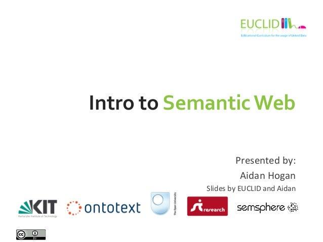 Intro  to  Semantic  Web     Presented  by:   Aidan  Hogan   Slides  by  EUCLID  and  Aidan