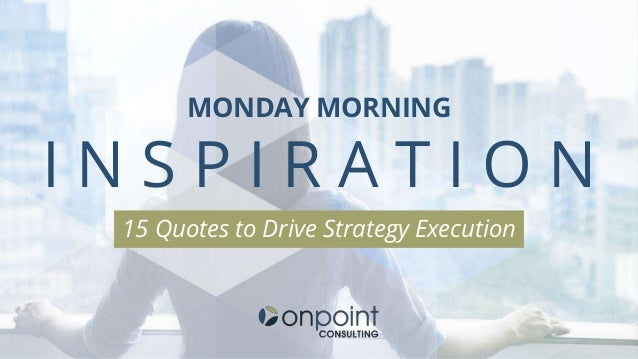MONDAY MORNING I N S P I R A T I O N 15 Quotes to Drive Strategy Execution