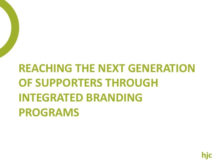 REACHING THE NEXT GENERATIONOF SUPPORTERS THROUGHINTEGRATED BRANDINGPROGRAMS