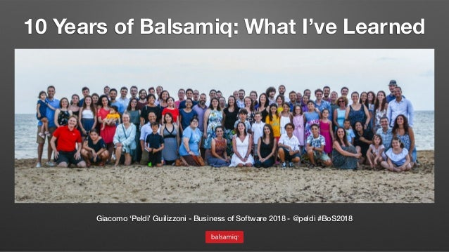 10 Years of Balsamiq: What I've Learned Giacomo 'Peldi' Guilizzoni - Business of Software 2018 - @peldi #BoS2018