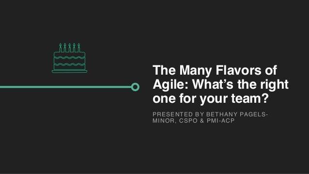 The Many Flavors of Agile: What's the right one for your team? PRESENTED BY BETHANY PAGELS- MINOR, CSPO & PMI-ACP