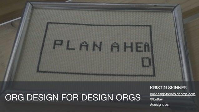 KRISTIN SKINNER  orgdesignfordesignorgs.com  @bettay  #designops ORG DESIGN FOR DESIGN ORGS
