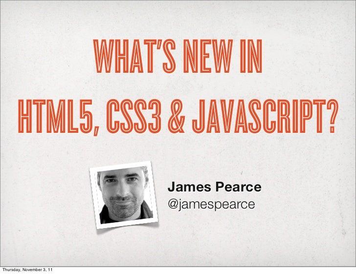 WHAT'S NEW IN      HTML5, CSS3 & JAVASCRIPT?                           James Pearce                           @jamespearce...