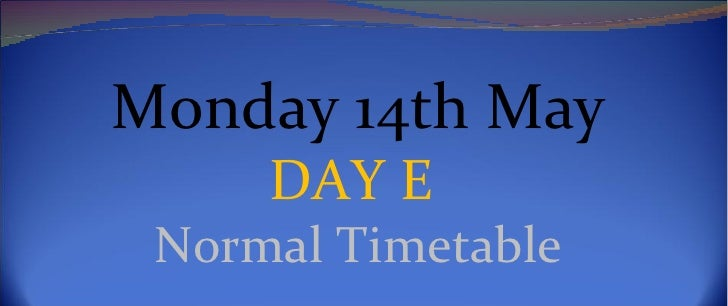 Monday 14th May     DAY E Normal Timetable