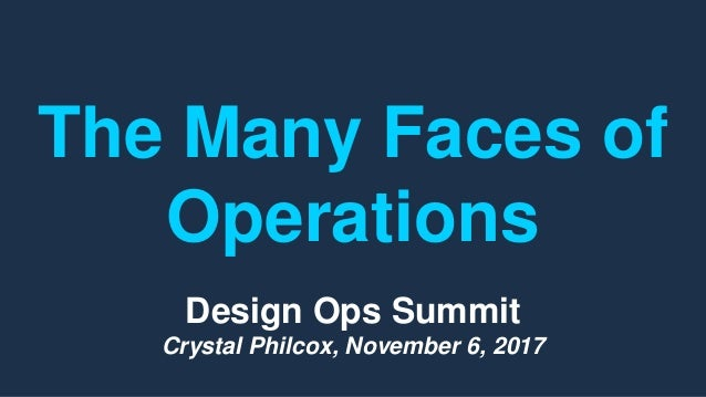 The Many Faces of Operations Design Ops Summit Crystal Philcox, November 6, 2017