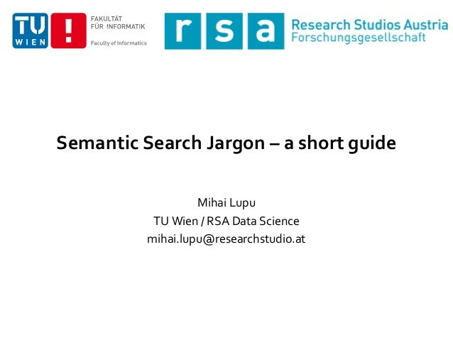 Semantic Search Jargon – a short guide Mihai Lupu TU Wien / RSA Data Science mihai.lupu@researchstudio.at