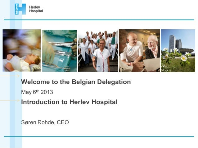Welcome to the Belgian DelegationMay 6th 2013Introduction to Herlev HospitalSøren Rohde, CEO