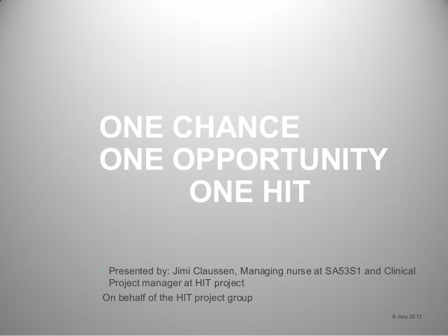 ONE CHANCEONE OPPORTUNITYONE HIT6 may 2013• Presented by: Jimi Claussen, Managing nurse at SA53S1 and ClinicalProject mana...