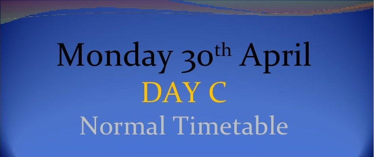 Monday 30th April     DAY C Normal Timetable