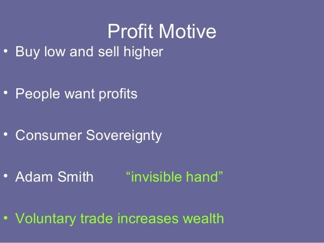 adam smith benifits of the profit motive Adam smith (1723—1790) adam  echoing but tempering mandeville's claim about private vices becoming public benefits, smith illustrates  because the profit.