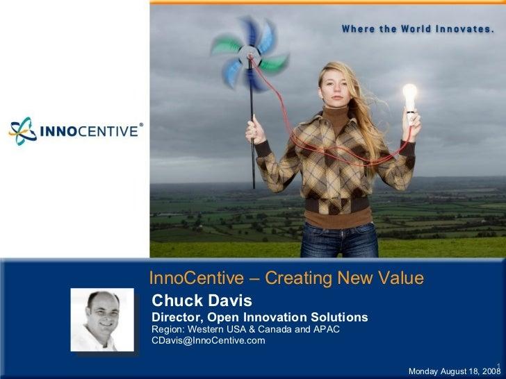InnoCentive – Creating New Value Monday August 18, 2008 Chuck Davis Director, Open Innovation Solutions Region: Western US...
