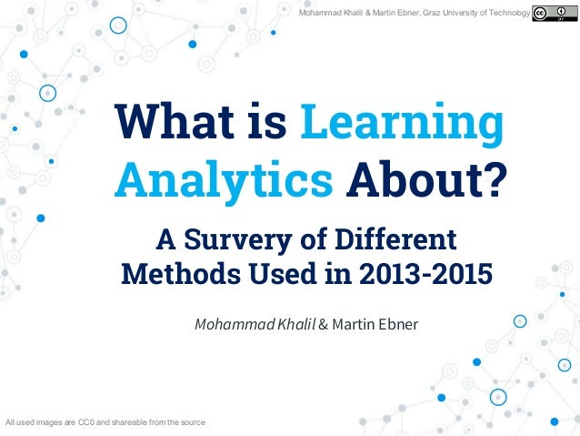 What is Learning Analytics About? A Survery of Different Methods Used in 2013-2015 Mohammad Khalil & Martin Ebner, Graz Un...