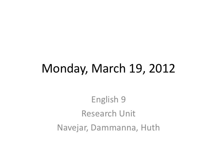 Monday, March 19, 2012           English 9        Research Unit  Navejar, Dammanna, Huth