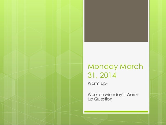 Monday March 31, 2014 Warm Up- Work on Monday's Warm Up Question