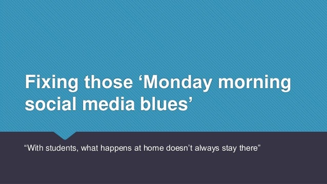 "Fixing those 'Monday morning social media blues' ""With students, what happens at home doesn't always stay there"""