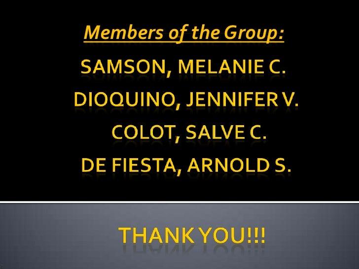 Members of the Group:<br />SAMSON, MELANIE C.<br />DIOQUINO, JENNIFER V.<br />COLOT, SALVE C.<br />DE FIESTA, ARNOLD S.<br...