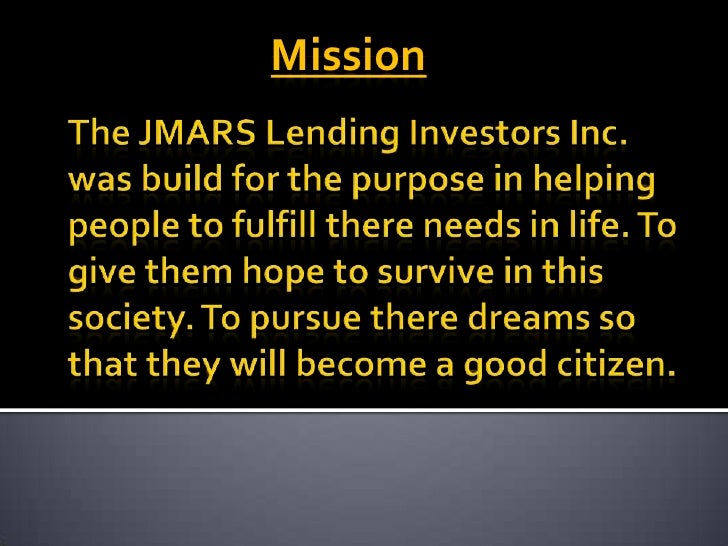Mission<br />The JMARS Lending Investors Inc. was build for the purpose in helping people to fulfill there needs in life. ...