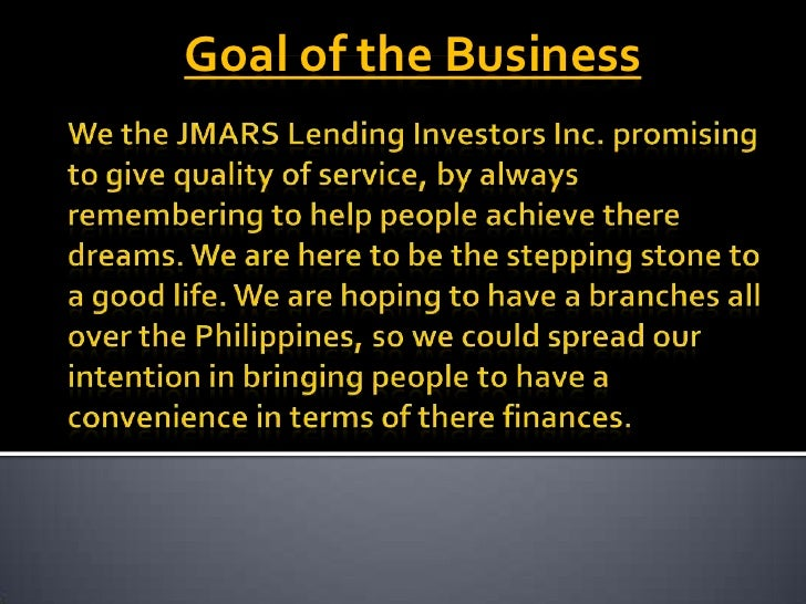 Goal of the Business<br />We the JMARS Lending Investors Inc. promising to give quality of service, by always remembering ...