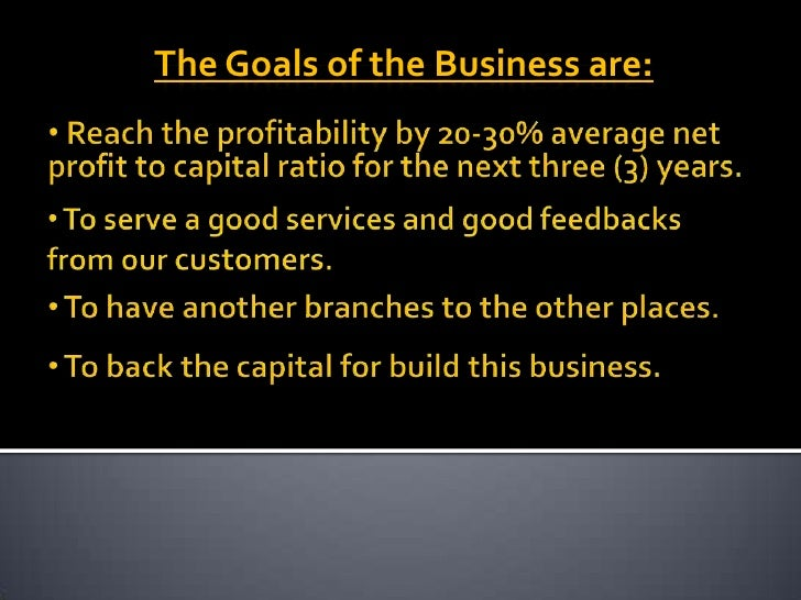 The Goals of the Business are:<br /><ul><li> Reach the profitability by 20-30% average net profit to capital ratio for the...