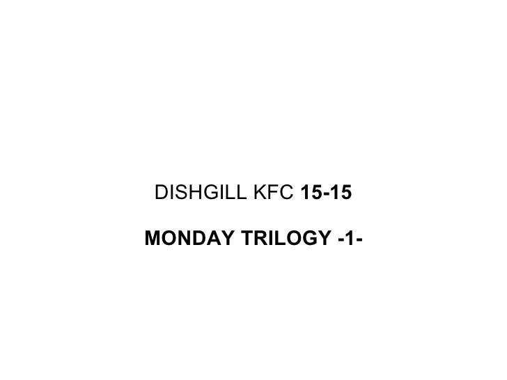 DISHGILL KFC  15-15 MONDAY TRILOGY -1-