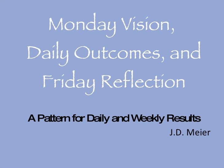 Monday Vision,  Daily Outcomes, and Friday Reflection A Pattern for Daily and Weekly Results <ul><li>J.D. Meier </li></ul>