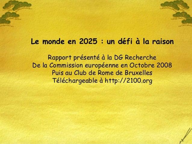 Le monde en 2025 : un défi à la raison Rapport présenté à la DG Recherche De la Commission européenne en Octobre 2008 Puis...